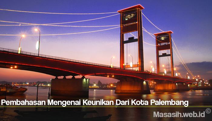 Pembahasan Mengenai Keunikan Dari Kota Palembang